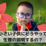 子供に生理ってどう説明すればいいの?